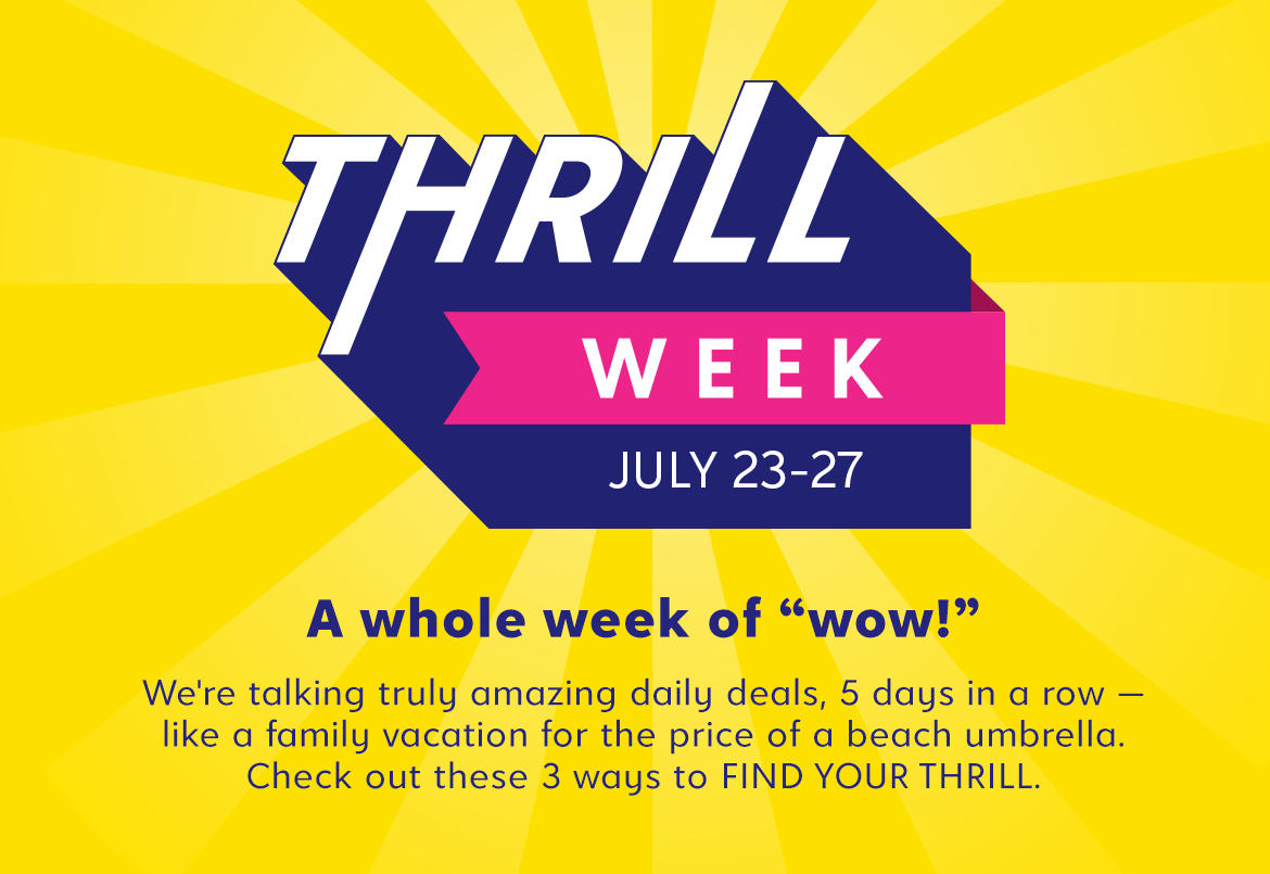 Thrill Week July 23-27. We're talking amazing daily deals, 5 days in a row . Check out these 3 ways to FIND YOUR THRILL.