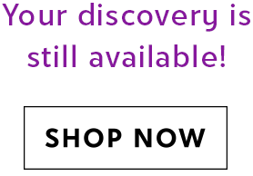 Your discovery is still available! SHOP NOW
